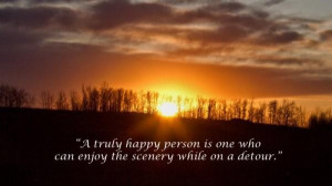... is one who can enjoy the scenery while on a detour happiness quote