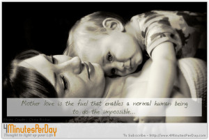 Mother love is the fuel that enables a normal human being to do the ...