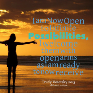 am Now Open to Infinite Possibilities, I welcome them with open arms ...