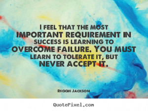 ... learning to overcome failure. You must learn to tolerate it, but never