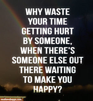 Why waste your time getting hurt by someone, when there's someone else ...