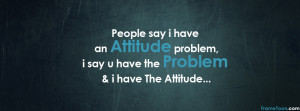 People Say I Have an Attitude Problem ~ Attitude Quote