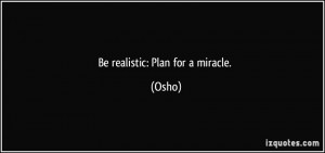 Be realistic: Plan for a miracle. - Osho