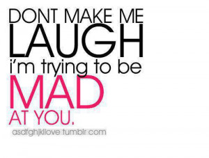 Don't make me laugh, I'm trying to be mad at you.
