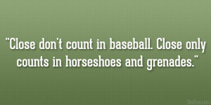 Close don't count in baseball. Close only counts in horseshoes and ...
