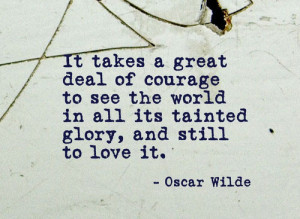 It takes great courage to see the world in all its tainted glory, and ...