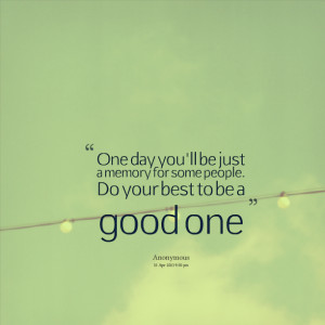 Quotes Picture: one day you'll be just a memory for some people do ...