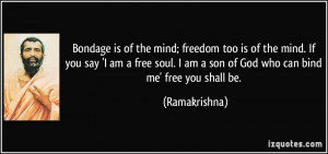 Bondage is of the mind; freedom too is of the mind. If you say 'I am a ...
