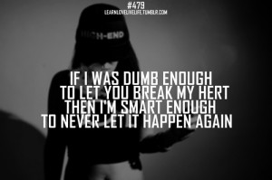 If i was dumb enough to let you break my hert then i'm smart enough to ...