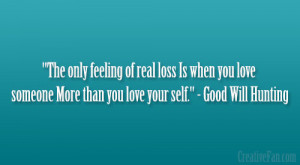 """... love someone More than you love your self."""" – Good Will Hunting"""