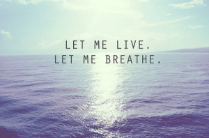 breathe, let me, live, quote, quotes