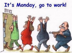 Its Monday, So Go To Work