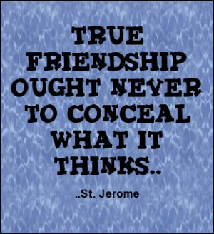 ... friendship ought never to conceal what it thinks. (St. Jerome quote