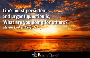 ... persistent and urgent question is, 'What are you doing for others
