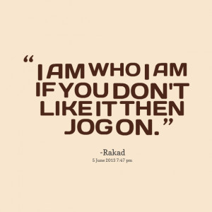 Quotes Picture: i am who i am if you don't like it then jog on