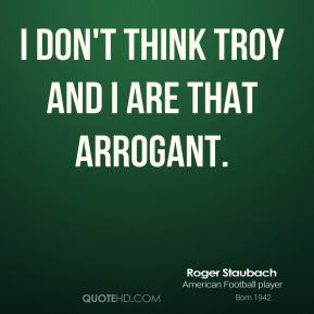 Roger Staubach - I don't think Troy and I are that arrogant.