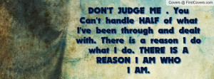 DON'T JUDGE ME . You Can't handle HALF of what I've been through and ...