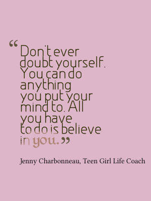 Don't ever doubt yourself. You can do anything you put your mind to ...