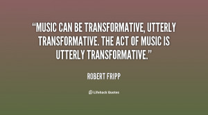 Music can be transformative, utterly transformative. The act of music ...