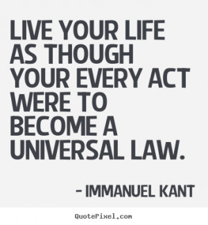 Live your life as though your every act were to become a universal law ...