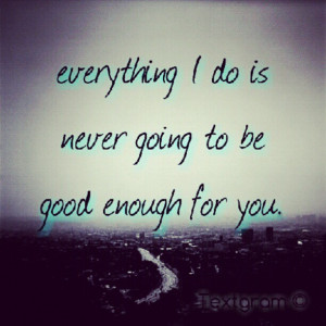 Sigh I will never be good enough for you and What version of me you ...