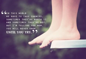 In this world we have to take chances, sometimes they're worth it and ...