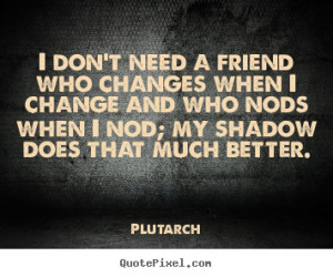Quotes about friendship - I don't need a friend who changes when i ...