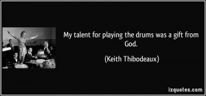 My talent for playing the drums was a gift from God. - Keith ...