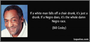 ... drunk. If a Negro does, it's the whole damn Negro race. - Bill Cosby