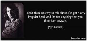 don't think I'm easy to talk about. I've got a very irregular head ...