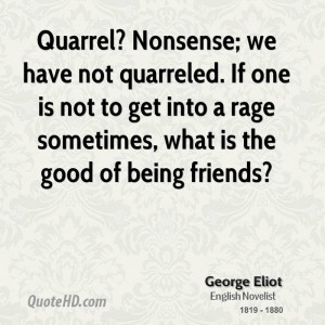 Quarrel? Nonsense; we have not quarreled. If one is not to get into a ...