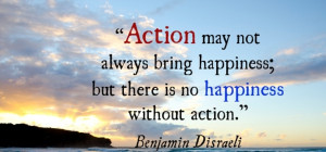 Action may not always bring happiness; but there is no happiness ...