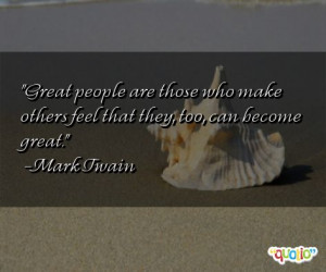 Great people are those who make others feel that they, too, can become ...
