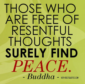 Quotes on Peace - Those who are free of resentful thoughts surely find ...