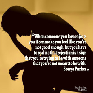 someone you love rejects you it can make you feel like you're not good ...