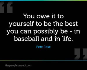 ... be the best you can possibly be - in baseball and in life. - Pete Rose