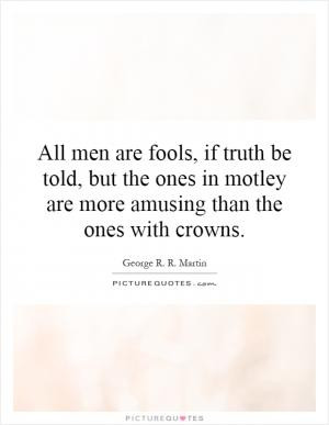 All men are fools, if truth be told, but the ones in motley are more ...