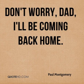 Don't worry, Dad, I'll be coming back home.