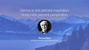 Genius is one percent inspiration, ninety-nine percent perspiration ...