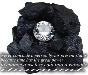 """... to change a useless coal into a valuable Diamond. """" ~ Author Unknown"""