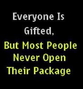 Everyone is gifted, but mostg people never open their package