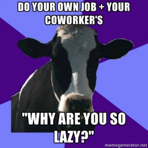 Coworker Cow - Do your own job + your coworkers Why are you so lazy?