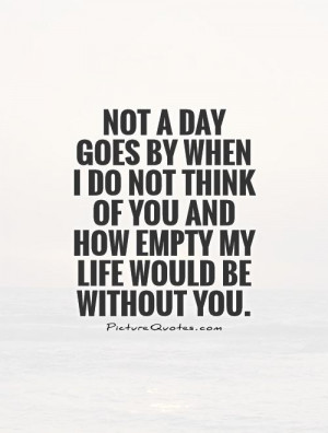 ... of you and how empty my life would be without you Picture Quote #1