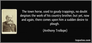 The town horse, used to gaudy trappings, no doubt despises the work of ...