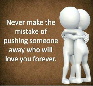 Never make the mistake of pushing someone away who will love you ...