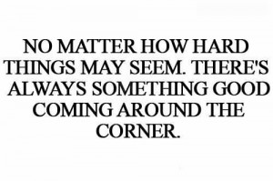No Matter How Hard Things May Seem, There's Always Something Good ...