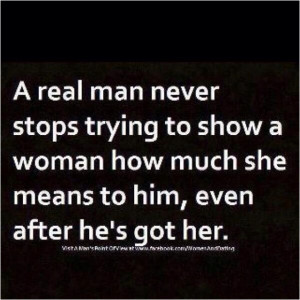 real man never stops trying to show a woman how much she means to ...