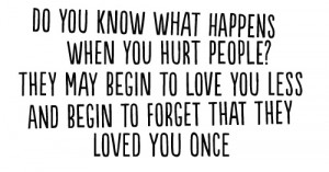 What happens when you hurt people? They love you less and forget that ...