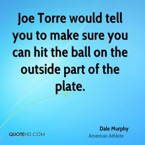 Dale Murphy - Joe Torre would tell you to make sure you can hit the ...