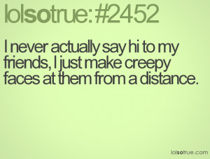 never actually say hi to my friends, I just make creepy faces at ...